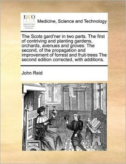 The Scots gard'ner in two parts. The first of contriving and planting gardens, orchards, avenues and groves: The second, of the propagation and improvement of forrest and fruit-trees The second edition corrected, with additions.