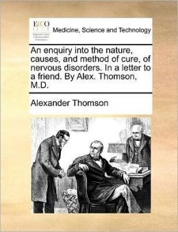 An enquiry into the nature, causes, and method of cure, of nervous disorders. In a letter to a friend. By Alex. Thomson, M.D.