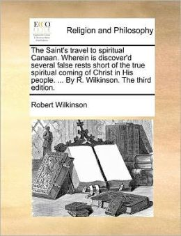 The Saint's travel to spiritual Canaan. Wherein is discover'd several false rests short of the true spiritual coming of Christ in His people. ... By R. Wilkinson. The third edition.