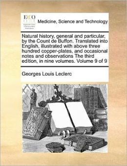 Natural history, general and particular, by the Count de Buffon. Translated into English, illustrated with above three hundred copper-plates, and occasional notes and observations The third edition, in nine volumes. Volume 9 of 9