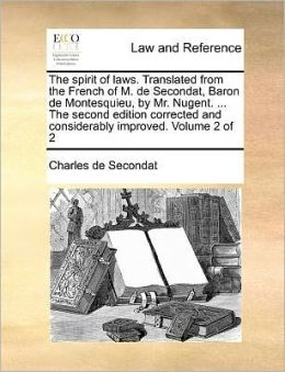 The spirit of laws. Translated from the French of M. de Secondat, Baron de Montesquieu, by Mr. Nugent. ... The second edition corrected and considerably improved. Volume 2 of 2