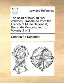 The spirit of laws. In two volumes. Translated from the French of M. de Secondat, Baron de Montesquieu. ... Volume 1 of 2