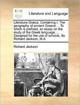 Literatura Gr ca. Containing I. The geography of ancient Greece ... To which is prefixed, an essay on the study of the Greek language; ... Designed for the use of schools. By Richard Jackson, M.A.