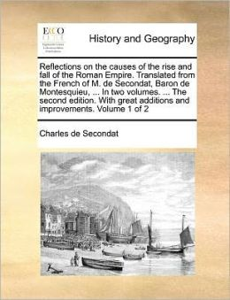 Reflections on the causes of the rise and fall of the Roman Empire. Translated from the French of M. de Secondat, Baron de Montesquieu, ... In two volumes. ... The second edition. With great additions and improvements. Volume 1 of 2