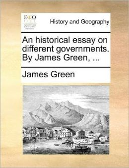 An historical essay on different governments. By James Green, ...