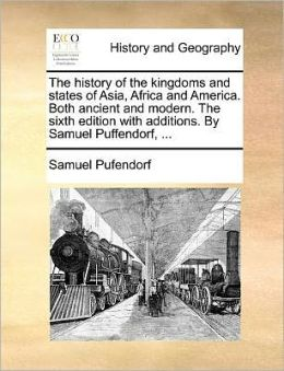 The history of the kingdoms and states of Asia, Africa and America. Both ancient and modern. The sixth edition with additions. By Samuel Puffendorf, ...