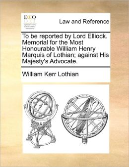To be reported by Lord Elliock. Memorial for the Most Honourable William Henry Marquis of Lothian; against His Majesty's Advocate.