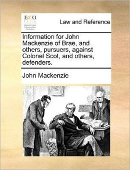 Information for John Mackenzie of Brae, and others, pursuers, against Colonel Scot, and others, defenders.