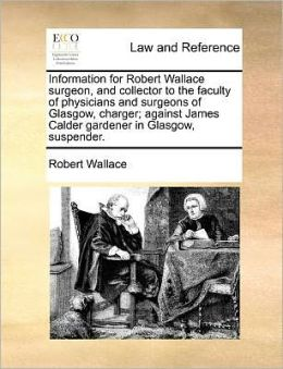 Information for Robert Wallace surgeon, and collector to the faculty of physicians and surgeons of Glasgow, charger; against James Calder gardener in Glasgow, suspender.