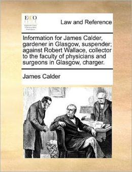 Information for James Calder, gardener in Glasgow, suspender; against Robert Wallace, collector to the faculty of physicians and surgeons in Glasgow, charger.