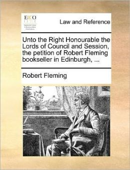 Unto the Right Honourable the Lords of Council and Session, the petition of Robert Fleming bookseller in Edinburgh, ...