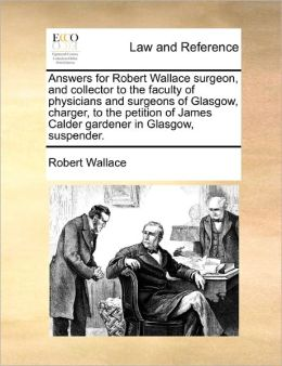 Answers for Robert Wallace surgeon, and collector to the faculty of physicians and surgeons of Glasgow, charger, to the petition of James Calder gardener in Glasgow, suspender.