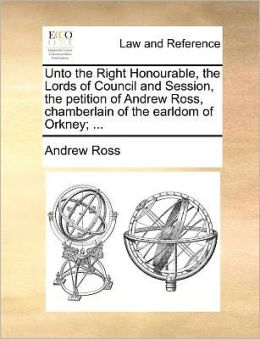 Unto the Right Honourable, the Lords of Council and Session, the Petition of Andrew Ross, Chamberlain of the Earldom of Orkney; ...
