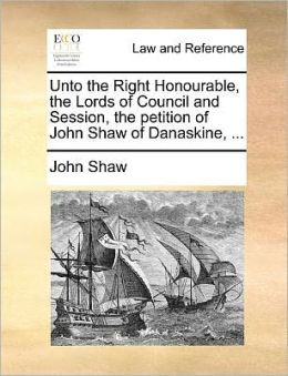 Unto the Right Honourable, the Lords of Council and Session, the petition of John Shaw of Danaskine, ...