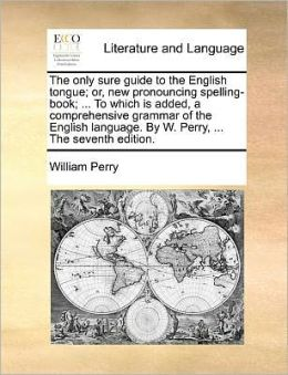The only sure guide to the English tongue; or, new pronouncing spelling-book; ... To which is added, a comprehensive grammar of the English language. By W. Perry, ... The seventh edition.