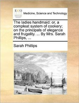 The ladies handmaid: or, a compleat system of cookery; on the principals of elegance and frugality. ... By Mrs. Sarah Phillips, ...