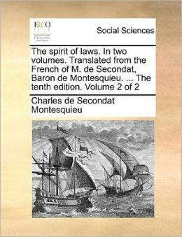 The Spirit of Laws. in Two Volumes. Translated from the French of M. de Secondat, Baron de Montesquieu. ... the Tenth Edition. Volume 2 of 2