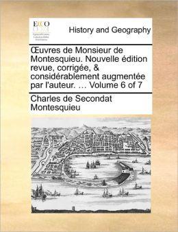 Uvres de Monsieur de Montesquieu. Nouvelle Edition Revue, Corrigee, & Considerablement Augmentee Par L'Auteur. ... Volume 6 of 7