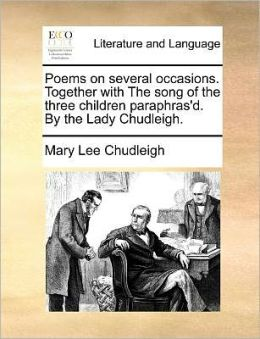 Poems on several occasions. Together with The song of the three children paraphras'd. By the Lady Chudleigh.