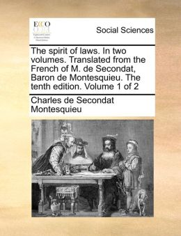 The Spirit of Laws. in Two Volumes. Translated from the French of M. de Secondat, Baron de Montesquieu. the Tenth Edition. Volume 1 of 2