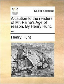 A caution to the readers of Mr. Paine's Age of reason. By Henry Hunt, ...