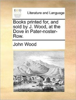 Books printed for, and sold by J. Wood, at the Dove in Pater-noster-Row.
