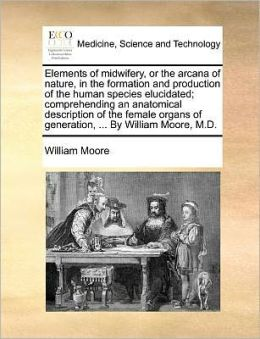 Elements of midwifery, or the arcana of nature, in the formation and production of the human species elucidated; comprehending an anatomical description of the female organs of generation, ... By William Moore, M.D.