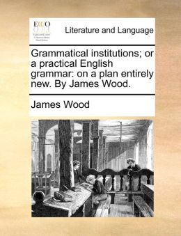 Grammatical institutions; or a practical English grammar: on a plan entirely new. By James Wood.
