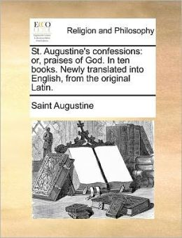 St. Augustine's confessions: or, praises of God. In ten books. Newly translated into English, from the original Latin.