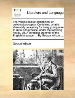The youth's pocket-companion: or, universal preceptor. Containing what is absolutely necessary for every young man to know and practise, under the following heads, viz. A compleat grammar of the English language, ... By George Wilson, ...