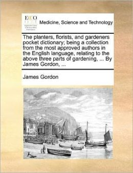 The planters, florists, and gardeners pocket dictionary; being a collection from the most approved authors in the English language, relating to the above three parts of gardening, ... By James Gordon, ...