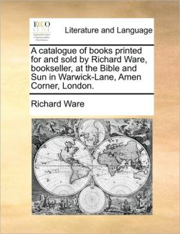 A Catalogue Of Books Printed For And Sold By Richard Ware, Bookseller, At The Bible And Sun In Warwick-Lane, Amen Corner, London.