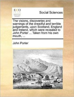The visions, discoveries and warnings of the dreadful and terrible judgements, upon Scotland, England and Ireland, which were revealed to John Porter ... Taken from his own mouth, ...