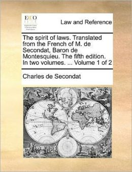 The spirit of laws. Translated from the French of M. de Secondat, Baron de Montesquieu. The fifth edition. In two volumes. ... Volume 1 of 2