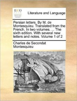 Persian Letters. by M. de Montesquieu. Translated from the French. in Two Volumes. ... the Sixth Edition. with Several New Letters and Notes. Volume 1