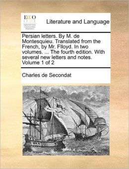 Persian letters. By M. de Montesquieu. Translated from the French, by Mr. Flloyd. In two volumes. ... The fourth edition. With several new letters and notes. Volume 1 of 2