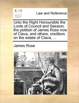 Unto the Right Honourable the Lords of Council and Session, the petition of James Rose now of Clava, and others, creditors on the estate of Clava, ...