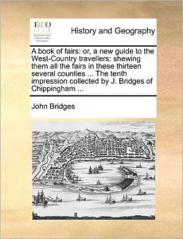 A book of fairs: or, a new guide to the West-Country travellers: shewing them all the fairs in these thirteen several counties ... The tenth impression collected by J. Bridges of Chippingham ...