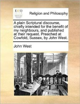 A Plain Scriptural Discourse, Chiefly Intended for the Benefit of My Neighbours, and Published at Their Request. Preached at Cowfold, Sussex, by Joh