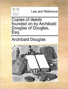 Copies of deeds founded on by Archibald Douglas of Douglas, Esq.