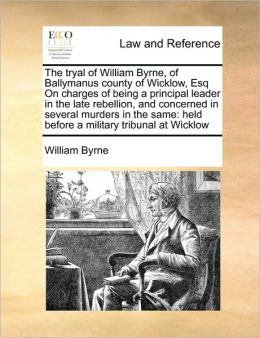 The tryal of William Byrne, of Ballymanus county of Wicklow, Esq On charges of being a principal leader in the late rebellion, and concerned in several murders in the same: held before a military tribunal at Wicklow