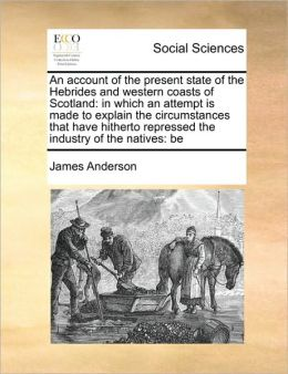 An account of the present state of the Hebrides and western coasts of Scotland: in which an attempt is made to explain the circumstances that have hitherto repressed the industry of the natives: be