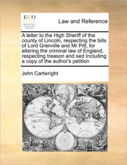 A letter to the High Sheriff of the county of Lincoln, respecting the bills of Lord Grenville and Mr Pitt, for altering the criminal law of England, respecting treason and sed Including a copy of the author's petition