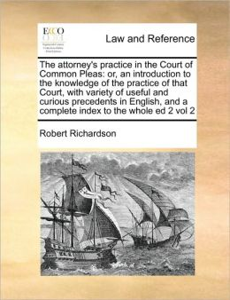 The attorney's practice in the Court of Common Pleas: or, an introduction to the knowledge of the practice of that Court, with variety of useful and curious precedents in English, and a complete index to the whole ed 2 vol 2