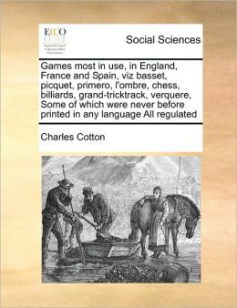 Games most in use, in England, France and Spain, viz basset, picquet, primero, l'ombre, chess, billiards, grand-tricktrack, verquere, Some of which were never before printed in any language All regulated