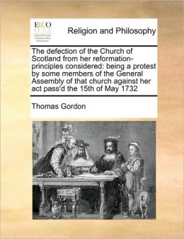 The defection of the Church of Scotland from her reformation-principles considered: being a protest by some members of the General Assembly of that church against her act pass'd the 15th of May 1732