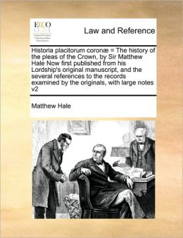 Historia placitorum coron = The history of the pleas of the Crown, by Sir Matthew Hale Now first published from his Lordship's original manuscript, and the several references to the records examined by the originals, with large notes v2