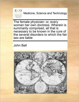 The female physician: or, every woman her own doctress. Wherein is summarily comprised, all that is necessary to be known in the cure of the several disorders to which the fair sex are liable