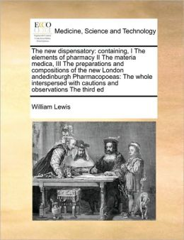 The new dispensatory: containing, I The elements of pharmacy II The materia medica, III The preparations and compositions of the new London andedinburgh Pharmacopoeas: The whole interspersed with cautions and observations The third ed