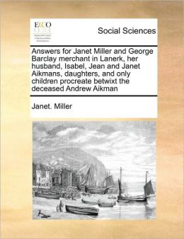 Answers for Janet Miller and George Barclay merchant in Lanerk, her husband, Isabel, Jean and Janet Aikmans, daughters, and only children procreate betwixt the deceased Andrew Aikman